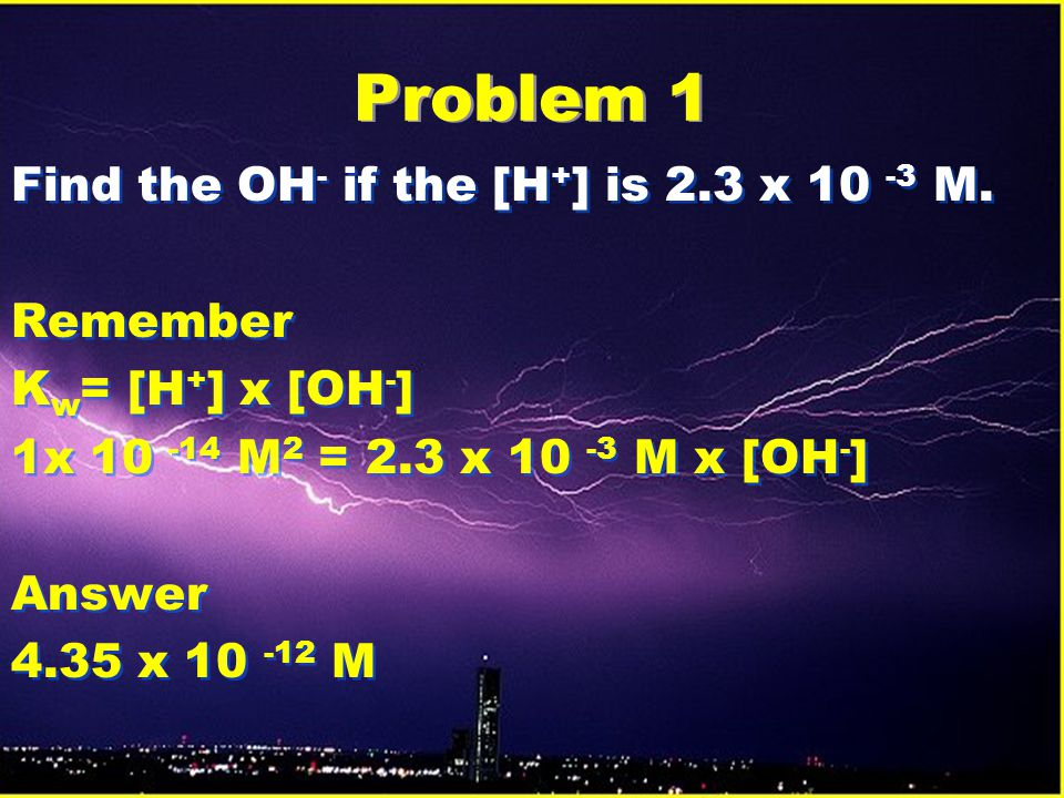 Problem 1 Find the OH- if the [H+] is 2.3 x 10 -3 M. Remember